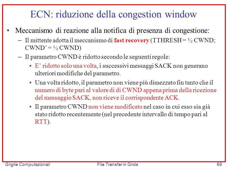 Griglie ComputazionaliFile Transfer in Grids69 ECN: riduzione della congestion window Meccanismo di reazione alla notifica di presenza di congestione: