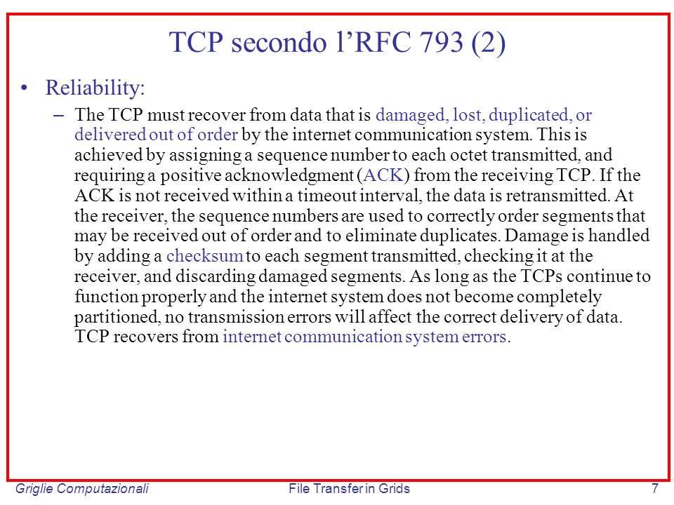 Griglie ComputazionaliFile Transfer in Grids8 TCP secondo lRFC 793 (3) Flow Control: – TCP provides a means for the receiver to govern the amount of data sent by the sender.