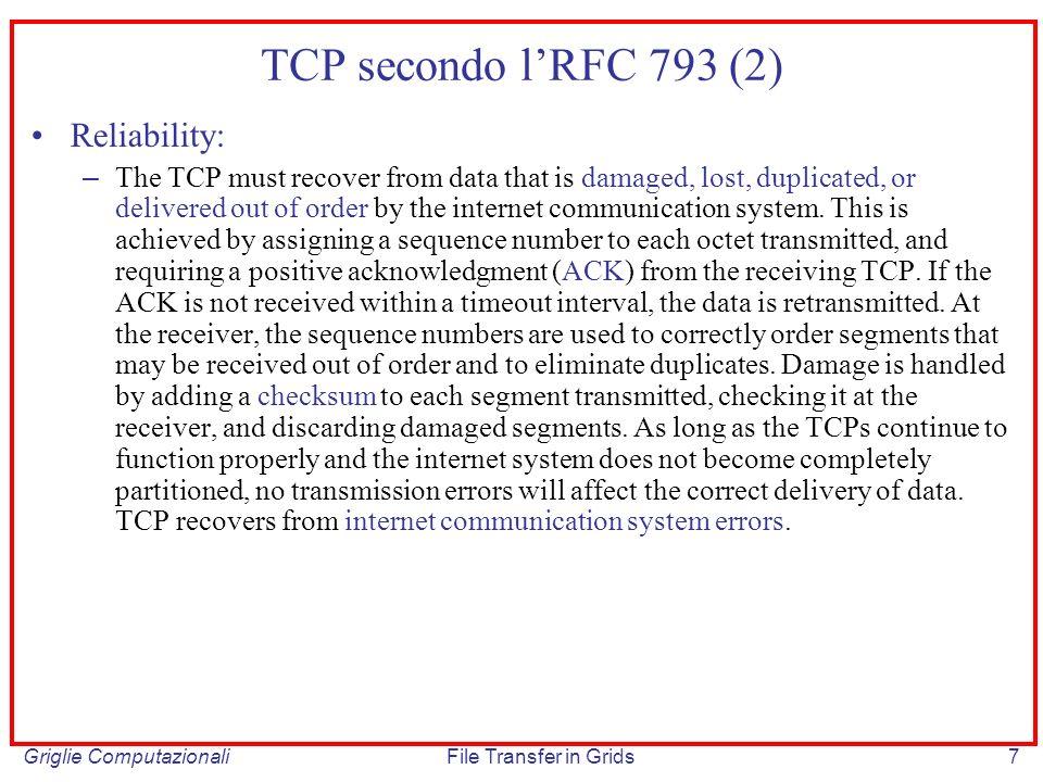 Griglie ComputazionaliFile Transfer in Grids28 Stima del Round Trip Time (RTT) Componente dellalgoritmo di ritrasmissione necessaria per prevedere il tempo necessario di ricezione di un acknowledgement; é importante non sottostimare RTT per evitare ristrasmissioni nel caso di aumento del tempo di trasmissione dovuto ad un aumentato carico di traffico Smoothed RTT (SRTT): SRTT(i) := SRTT(i-1)+(1- )M – : filtro, valore raccomandato 0.90 – M: misura relativa al messaggio di cui si e ricevuto lack piu recente Retransmit timeout interval I: I = min[lim SUP, max [lim INF, ( *SRTT)]] – : fattore di varianza del delay (es.