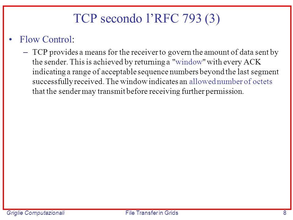 Griglie ComputazionaliFile Transfer in Grids69 ECN: riduzione della congestion window Meccanismo di reazione alla notifica di presenza di congestione: – Il mittente adotta il meccanismo di fast recovery (TTHRESH = ½ CWND; CWND = ½ CWND) – Il parametro CWND è ridotto secondo le seguenti regole: E ridotto solo una volta, i successivi messaggi SACK non generano ulteriori modifiche del parametro.