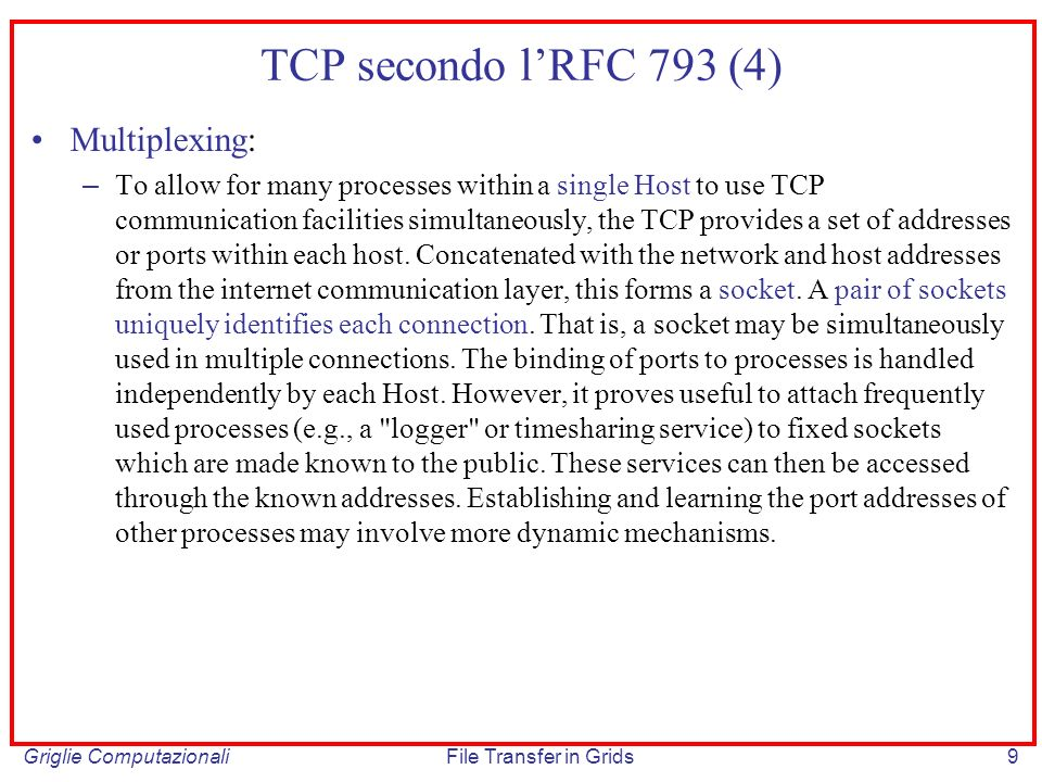 Griglie ComputazionaliFile Transfer in Grids10 TCP secondo lRFC 793 (5) Connections: – The reliability and flow control mechanisms described above require that TCPs initialize and maintain certain status information for each data stream.