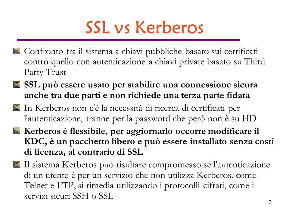 10 SSL vs Kerberos Confronto tra il sistema a chiavi pubbliche basato sui certificati contro quello con autenticazione a chiavi private basato su Third Party Trust SSL può essere usato per stabilire una connessione sicura anche tra due parti e non richiede una terza parte fidata In Kerberos non c è la necessità di ricerca di certificati per l autenticazione, tranne per la password che però non è su HD Kerberos è flessibile, per aggiornarlo occorre modificare il KDC, è un pacchetto libero e può essere installato senza costi di licenza, al contrario di SSL Il sistema Kerberos può risultare compromesso se l autenticazione di un utente è per un servizio che non utilizza Kerberos, come Telnet e FTP, si rimedia utilizzando i protocolli cifrati, come i servizi sicuri SSH o SSL