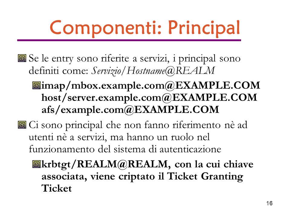 16 Componenti: Principal Se le entry sono riferite a servizi, i principal sono definiti come: Servizio/Hostname@REALM imap/mbox.example.com@EXAMPLE.COM host/server.example.com@EXAMPLE.COM afs/example.com@EXAMPLE.COM Ci sono principal che non fanno riferimento nè ad utenti nè a servizi, ma hanno un ruolo nel funzionamento del sistema di autenticazione krbtgt/REALM@REALM, con la cui chiave associata, viene criptato il Ticket Granting Ticket