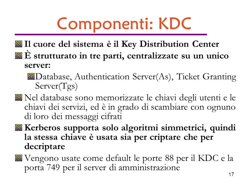 17 Componenti: KDC Il cuore del sistema è il Key Distribution Center È strutturato in tre parti, centralizzate su un unico server: Database, Authentication Server(As), Ticket Granting Server(Tgs) Nel database sono memorizzate le chiavi degli utenti e le chiavi dei servizi, ed è in grado di scambiare con ognuno di loro dei messaggi cifrati Kerberos supporta solo algoritmi simmetrici, quindi la stessa chiave è usata sia per criptare che per decriptare Vengono usate come default le porte 88 per il KDC e la porta 749 per il server di amministrazione