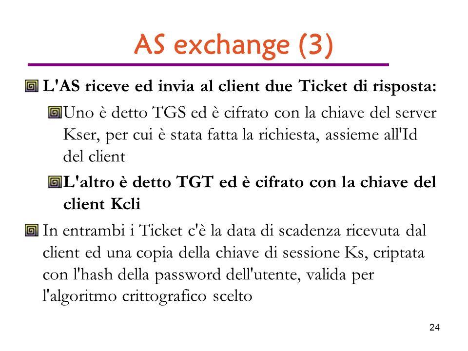 24 AS exchange (3) L AS riceve ed invia al client due Ticket di risposta: Uno è detto TGS ed è cifrato con la chiave del server Kser, per cui è stata fatta la richiesta, assieme all Id del client L altro è detto TGT ed è cifrato con la chiave del client Kcli In entrambi i Ticket c è la data di scadenza ricevuta dal client ed una copia della chiave di sessione Ks, criptata con l hash della password dell utente, valida per l algoritmo crittografico scelto