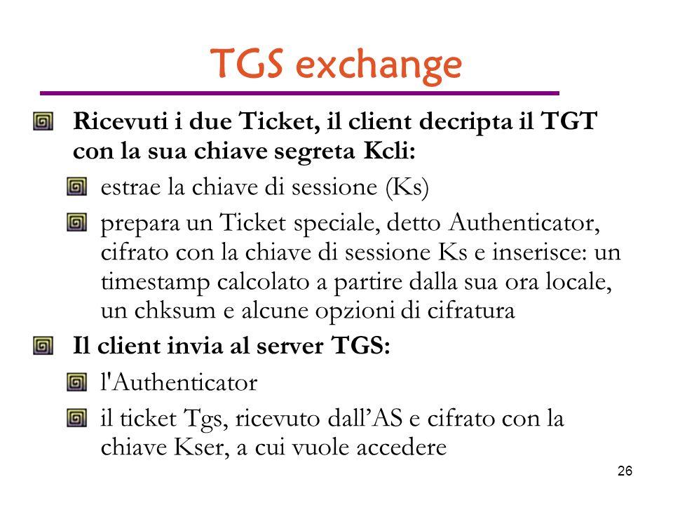 26 TGS exchange Ricevuti i due Ticket, il client decripta il TGT con la sua chiave segreta Kcli: estrae la chiave di sessione (Ks) prepara un Ticket speciale, detto Authenticator, cifrato con la chiave di sessione Ks e inserisce: un timestamp calcolato a partire dalla sua ora locale, un chksum e alcune opzioni di cifratura Il client invia al server TGS: l Authenticator il ticket Tgs, ricevuto dallAS e cifrato con la chiave Kser, a cui vuole accedere