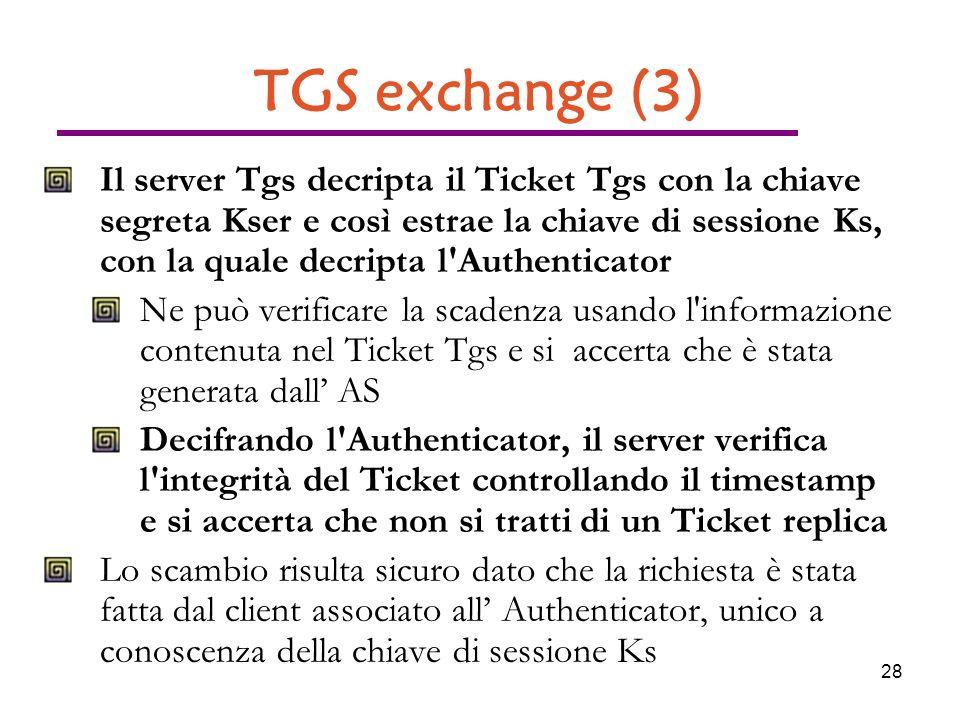 28 TGS exchange (3) Il server Tgs decripta il Ticket Tgs con la chiave segreta Kser e così estrae la chiave di sessione Ks, con la quale decripta l Authenticator Ne può verificare la scadenza usando l informazione contenuta nel Ticket Tgs e si accerta che è stata generata dall AS Decifrando l Authenticator, il server verifica l integrità del Ticket controllando il timestamp e si accerta che non si tratti di un Ticket replica Lo scambio risulta sicuro dato che la richiesta è stata fatta dal client associato all Authenticator, unico a conoscenza della chiave di sessione Ks