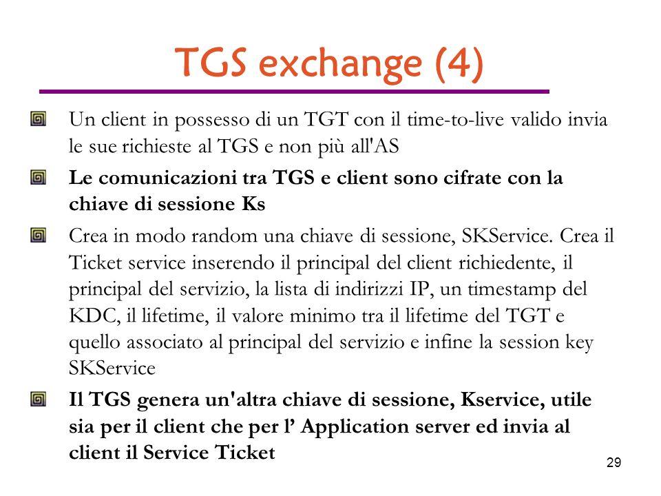 29 TGS exchange (4) Un client in possesso di un TGT con il time-to-live valido invia le sue richieste al TGS e non più all AS Le comunicazioni tra TGS e client sono cifrate con la chiave di sessione Ks Crea in modo random una chiave di sessione, SKService.