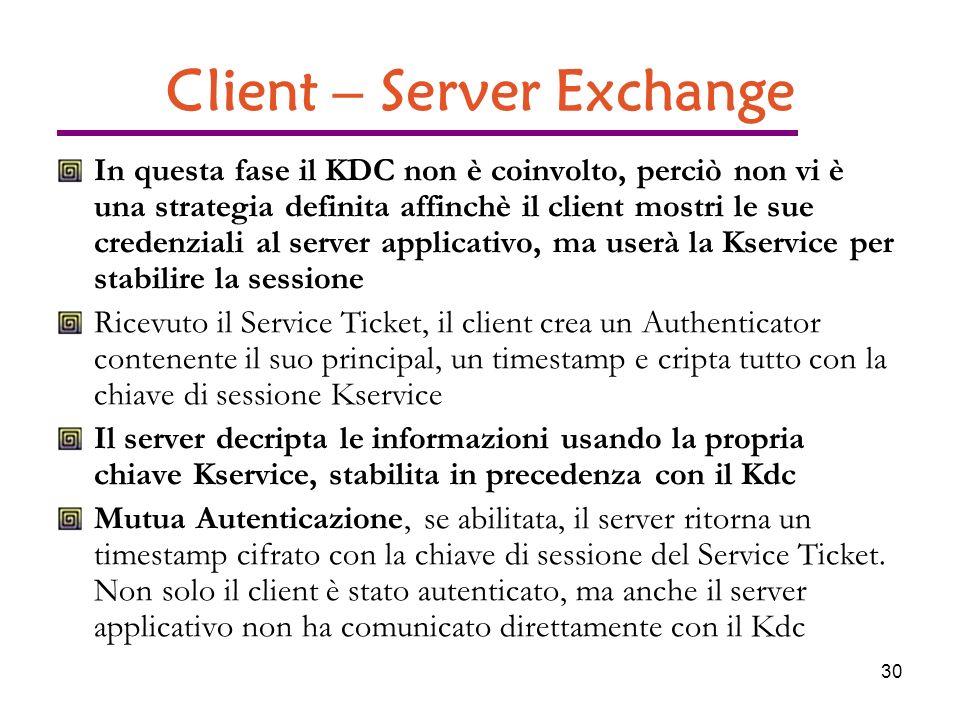 30 Client – Server Exchange In questa fase il KDC non è coinvolto, perciò non vi è una strategia definita affinchè il client mostri le sue credenziali al server applicativo, ma userà la Kservice per stabilire la sessione Ricevuto il Service Ticket, il client crea un Authenticator contenente il suo principal, un timestamp e cripta tutto con la chiave di sessione Kservice Il server decripta le informazioni usando la propria chiave Kservice, stabilita in precedenza con il Kdc Mutua Autenticazione, se abilitata, il server ritorna un timestamp cifrato con la chiave di sessione del Service Ticket.