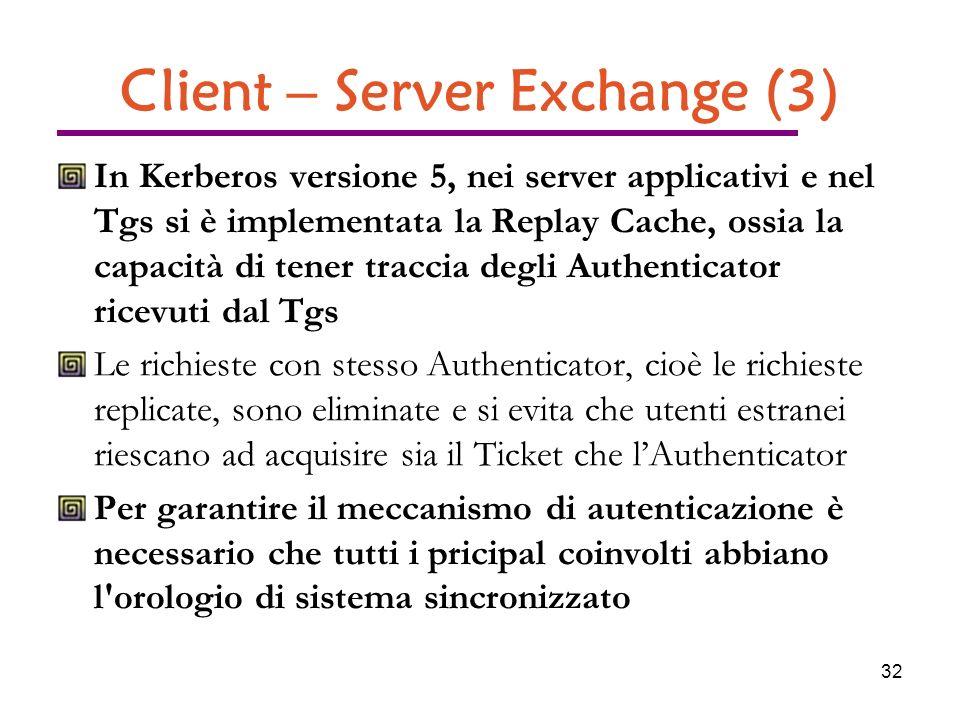 32 Client – Server Exchange (3) In Kerberos versione 5, nei server applicativi e nel Tgs si è implementata la Replay Cache, ossia la capacità di tener traccia degli Authenticator ricevuti dal Tgs Le richieste con stesso Authenticator, cioè le richieste replicate, sono eliminate e si evita che utenti estranei riescano ad acquisire sia il Ticket che lAuthenticator Per garantire il meccanismo di autenticazione è necessario che tutti i pricipal coinvolti abbiano l orologio di sistema sincronizzato