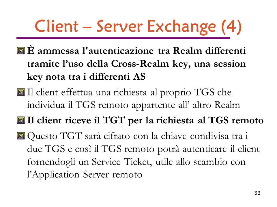 33 Client – Server Exchange (4) È ammessa l autenticazione tra Realm differenti tramite luso della Cross-Realm key, una session key nota tra i differenti AS Il client effettua una richiesta al proprio TGS che individua il TGS remoto appartente all altro Realm Il client riceve il TGT per la richiesta al TGS remoto Questo TGT sarà cifrato con la chiave condivisa tra i due TGS e così il TGS remoto potrà autenticare il client fornendogli un Service Ticket, utile allo scambio con lApplication Server remoto
