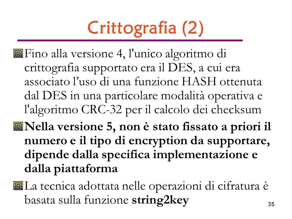 35 Crittografia (2) Fino alla versione 4, l unico algoritmo di crittografia supportato era il DES, a cui era associato luso di una funzione HASH ottenuta dal DES in una particolare modalità operativa e l algoritmo CRC-32 per il calcolo dei checksum Nella versione 5, non è stato fissato a priori il numero e il tipo di encryption da supportare, dipende dalla specifica implementazione e dalla piattaforma La tecnica adottata nelle operazioni di cifratura è basata sulla funzione string2key