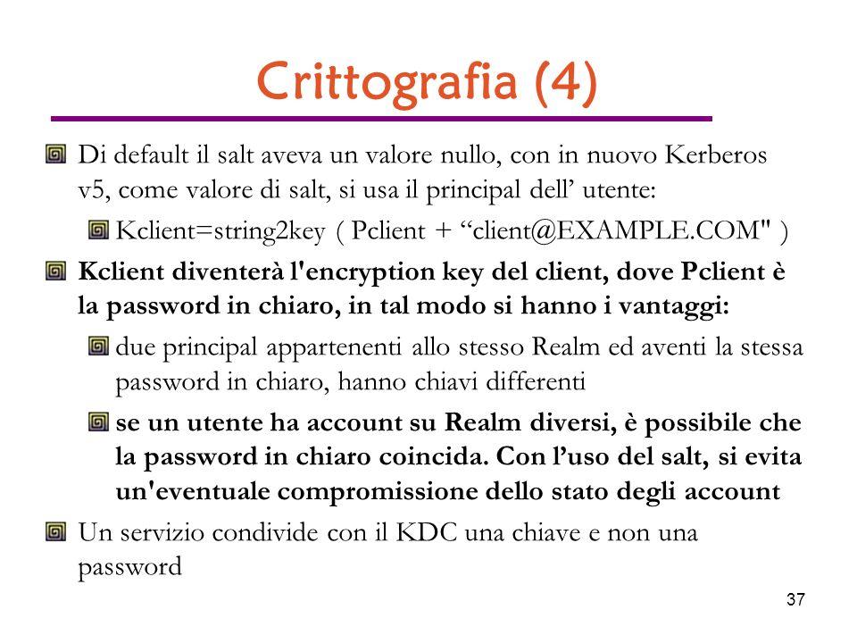 37 Crittografia (4) Di default il salt aveva un valore nullo, con in nuovo Kerberos v5, come valore di salt, si usa il principal dell utente: Kclient=string2key ( Pclient + client@EXAMPLE.COM ) Kclient diventerà l encryption key del client, dove Pclient è la password in chiaro, in tal modo si hanno i vantaggi: due principal appartenenti allo stesso Realm ed aventi la stessa password in chiaro, hanno chiavi differenti se un utente ha account su Realm diversi, è possibile che la password in chiaro coincida.