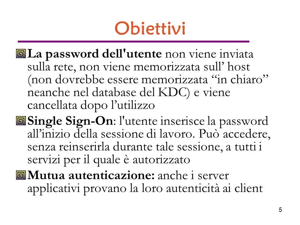 5 Obiettivi La password dell utente non viene inviata sulla rete, non viene memorizzata sull host (non dovrebbe essere memorizzata in chiaro neanche nel database del KDC) e viene cancellata dopo lutilizzo Single Sign-On: l utente inserisce la password allinizio della sessione di lavoro.