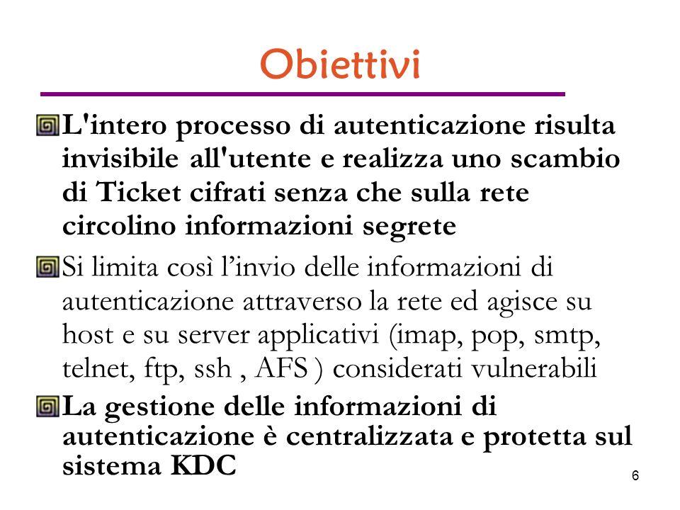 6 Obiettivi L intero processo di autenticazione risulta invisibile all utente e realizza uno scambio di Ticket cifrati senza che sulla rete circolino informazioni segrete Si limita così linvio delle informazioni di autenticazione attraverso la rete ed agisce su host e su server applicativi (imap, pop, smtp, telnet, ftp, ssh, AFS ) considerati vulnerabili La gestione delle informazioni di autenticazione è centralizzata e protetta sul sistema KDC