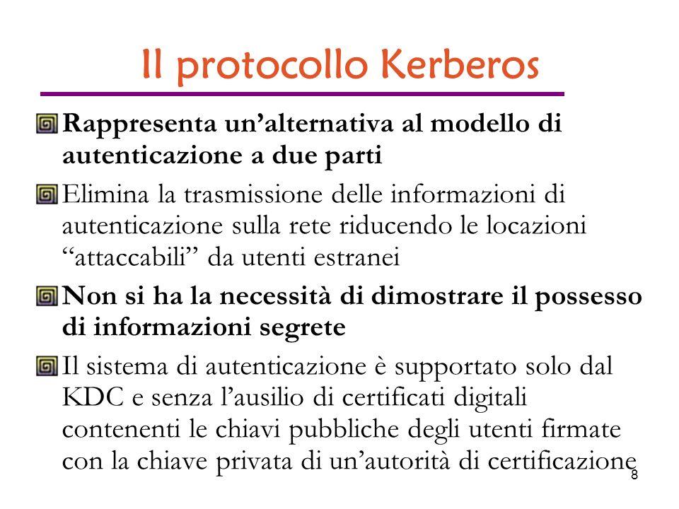 8 Il protocollo Kerberos Rappresenta unalternativa al modello di autenticazione a due parti Elimina la trasmissione delle informazioni di autenticazione sulla rete riducendo le locazioni attaccabili da utenti estranei Non si ha la necessità di dimostrare il possesso di informazioni segrete Il sistema di autenticazione è supportato solo dal KDC e senza lausilio di certificati digitali contenenti le chiavi pubbliche degli utenti firmate con la chiave privata di unautorità di certificazione