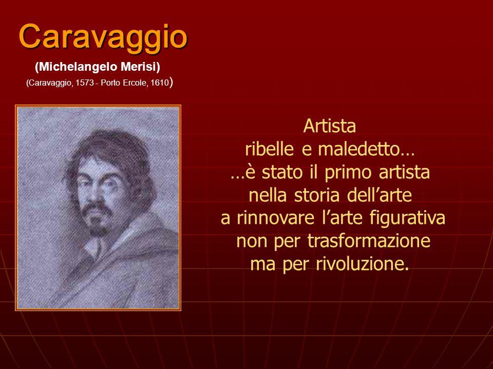 Caravaggio (Michelangelo Merisi) (Caravaggio, 1573 - Porto Ercole, 1610 ) Artista ribelle e maledetto… …è stato il primo artista nella storia dellarte