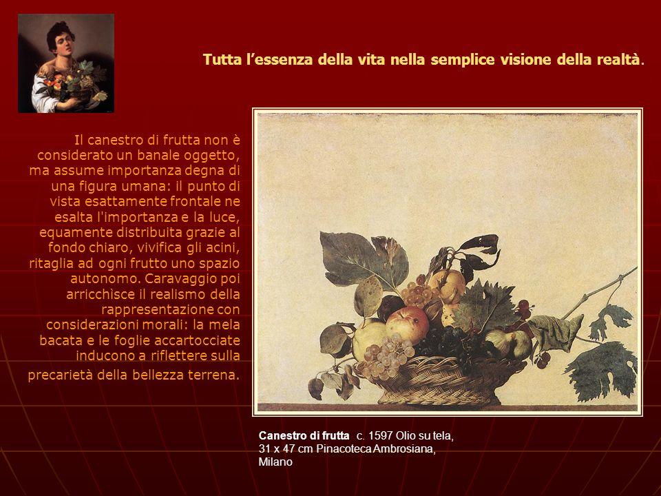 Canestro di frutta c. 1597 Olio su tela, 31 x 47 cm Pinacoteca Ambrosiana, Milano Tutta lessenza della vita nella semplice visione della realtà. Il ca