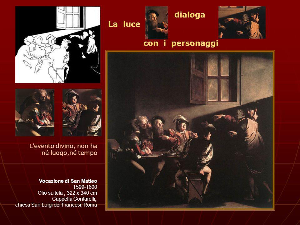 Vocazione di San Matteo 1599-1600 Olio su tela, 322 x 340 cm Cappella Contarelli, chiesa San Luigi dei Francesi, Roma Levento divino, non ha né luogo,