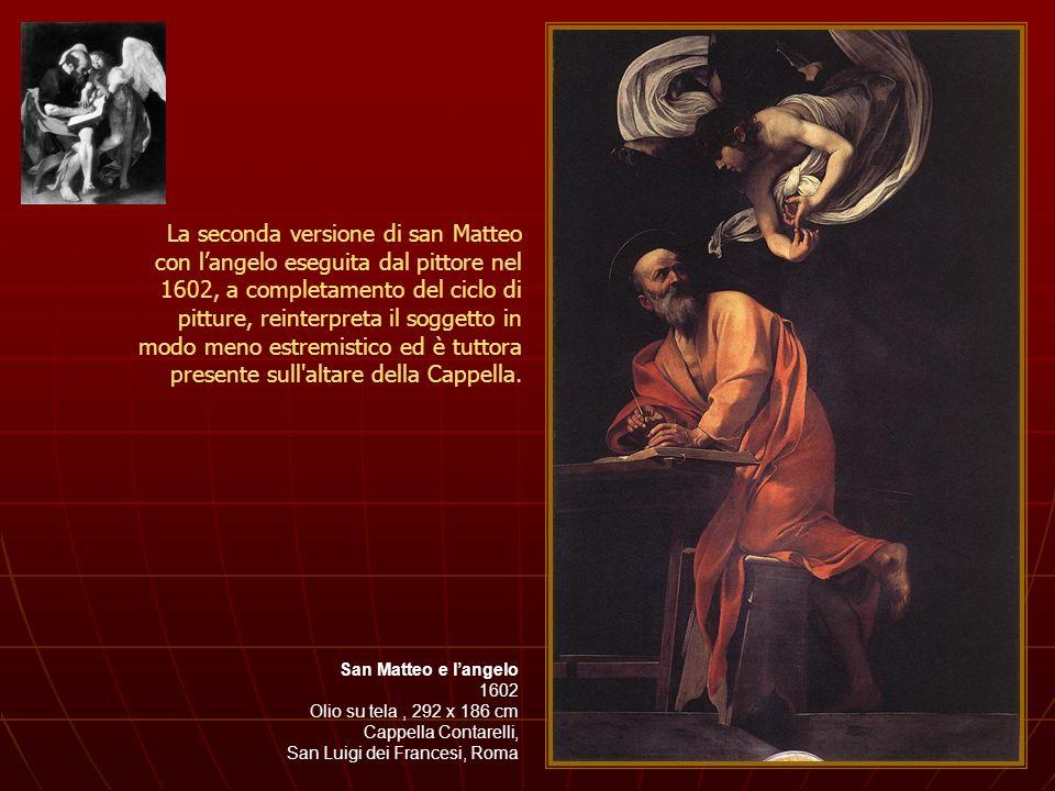 San Matteo e langelo 1602 Olio su tela, 292 x 186 cm Cappella Contarelli, San Luigi dei Francesi, Roma La seconda versione di san Matteo con langelo e