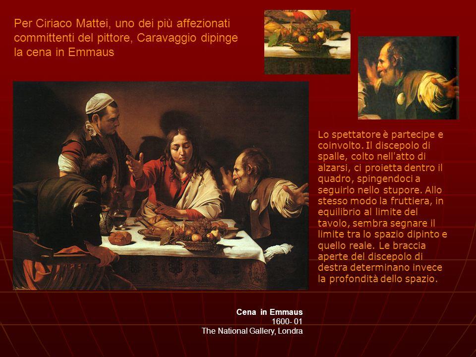 Cena in Emmaus 1600- 01 The National Gallery, Londra Lo spettatore è partecipe e coinvolto. Il discepolo di spalle, colto nell'atto di alzarsi, ci pro