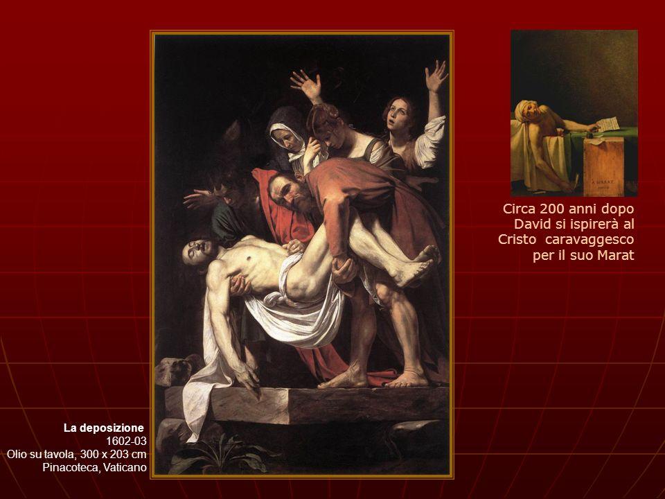 La deposizione 1602-03 Olio su tavola, 300 x 203 cm Pinacoteca, Vaticano Circa 200 anni dopo David si ispirerà al Cristo caravaggesco per il suo Marat