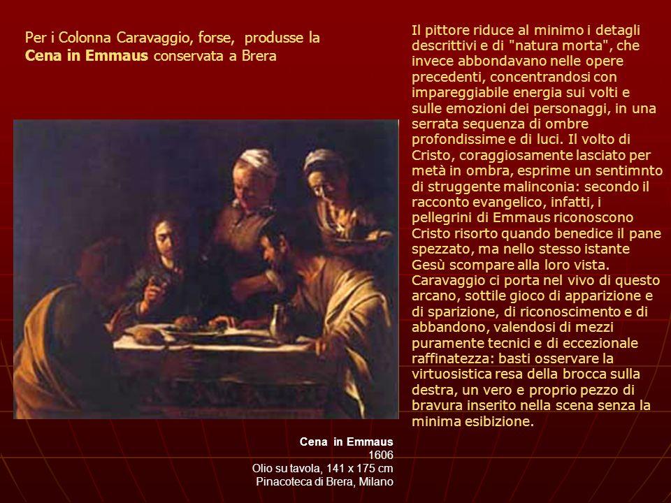 Cena in Emmaus 1606 Olio su tavola, 141 x 175 cm Pinacoteca di Brera, Milano Per i Colonna Caravaggio, forse, produsse la Cena in Emmaus conservata a