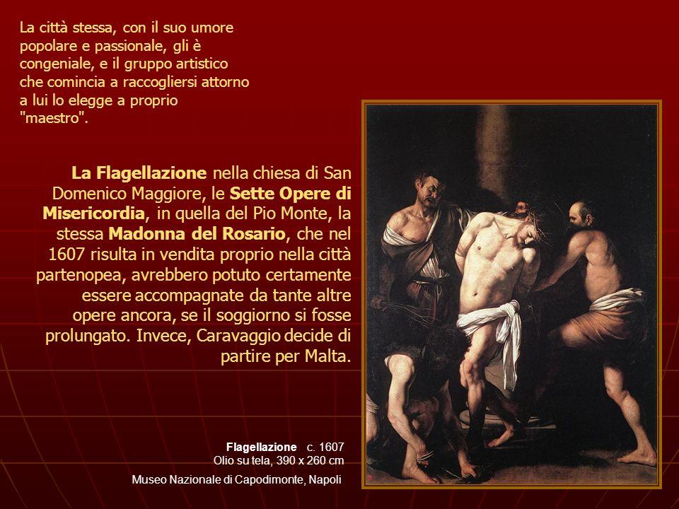 Flagellazione c. 1607 Olio su tela, 390 x 260 cm Museo Nazionale di Capodimonte, Napoli La città stessa, con il suo umore popolare e passionale, gli è