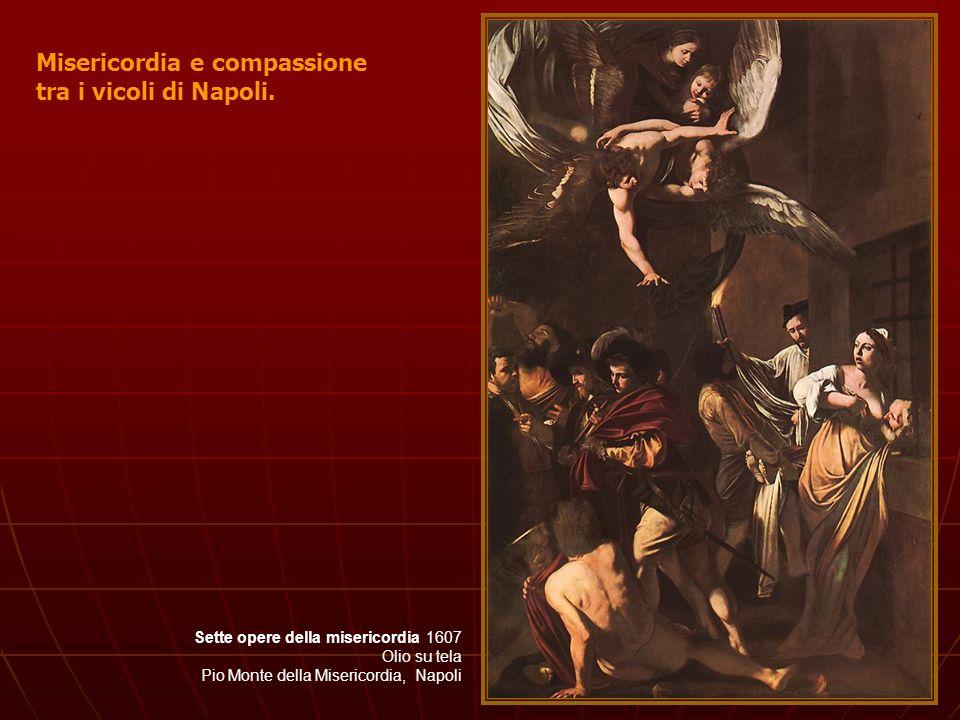 Sette opere della misericordia 1607 Olio su tela Pio Monte della Misericordia, Napoli Misericordia e compassione tra i vicoli di Napoli.