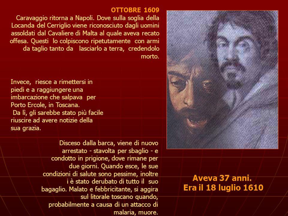 OTTOBRE 1609 Caravaggio ritorna a Napoli. Dove sulla soglia della Locanda del Cerriglio viene riconosciuto dagli uomini assoldati dal Cavaliere di Mal