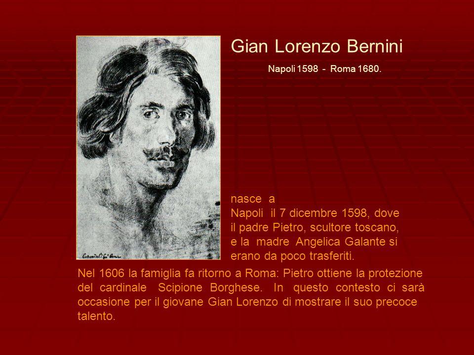 Gian Lorenzo Bernini Napoli 1598 - Roma 1680. nasce a Napoli il 7 dicembre 1598, dove il padre Pietro, scultore toscano, e la madre Angelica Galante s