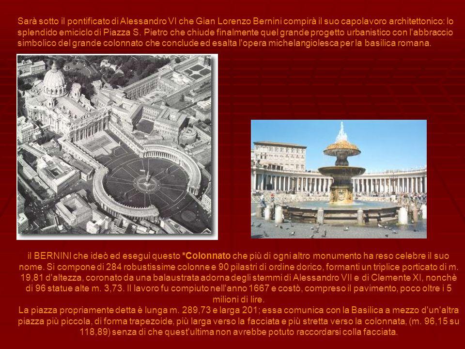 Sarà sotto il pontificato di Alessandro VI che Gian Lorenzo Bernini compirà il suo capolavoro architettonico: lo splendido emiciclo di Piazza S. Pietr