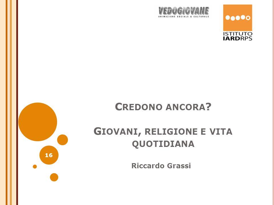C REDONO ANCORA ? G IOVANI, RELIGIONE E VITA QUOTIDIANA Riccardo Grassi 16