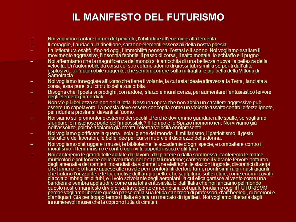 IL MANIFESTO DEL FUTURISMO –Noi vogliamo cantare lamor del pericolo, labitudine allenergia e alla temerità. –Il coraggio, laudacia, la ribellione, sar