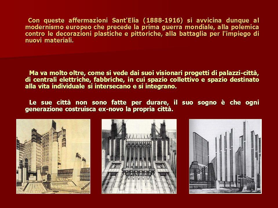 Con queste affermazioni Sant'Elia (1888-1916) si avvicina dunque al modernismo europeo che precede la prima guerra mondiale, alla polemica contro le d