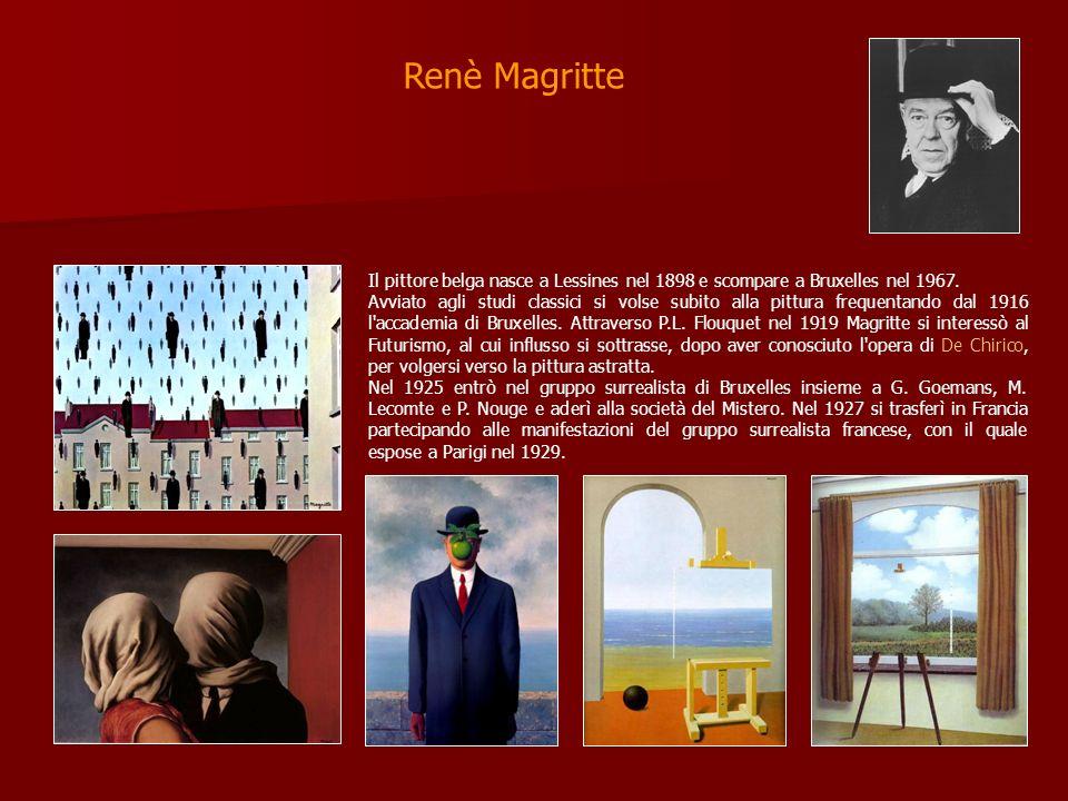 Renè Magritte Il pittore belga nasce a Lessines nel 1898 e scompare a Bruxelles nel 1967. Avviato agli studi classici si volse subito alla pittura fre