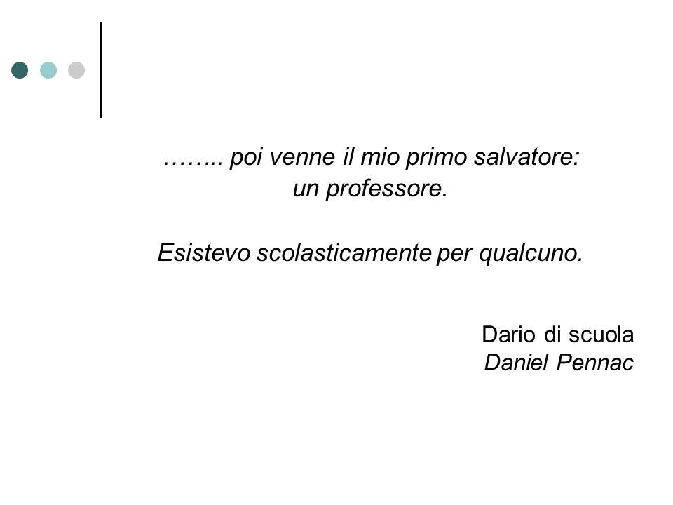 Dario di scuola Daniel Pennac …….. poi venne il mio primo salvatore: un professore. Esistevo scolasticamente per qualcuno.