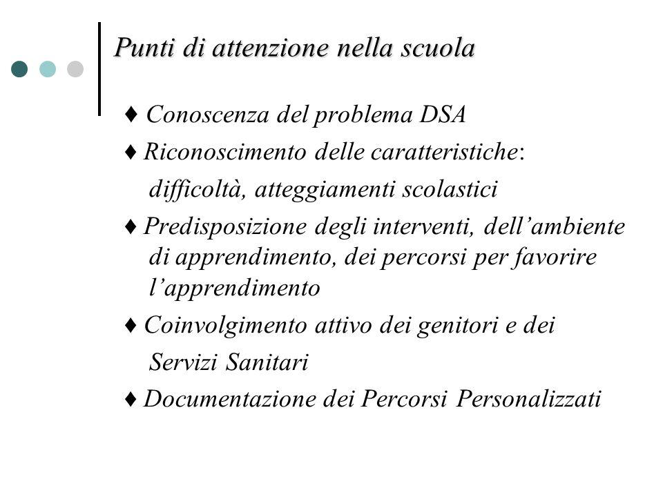 Punti di attenzione nella scuola Conoscenza del problema DSA Riconoscimento delle caratteristiche: difficoltà, atteggiamenti scolastici Predisposizion