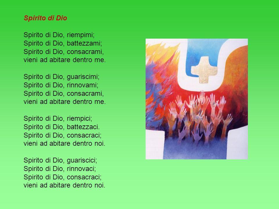Spirito di Dio Spirito di Dio, riempimi; Spirito di Dio, battezzami; Spirito di Dio, consacrami, vieni ad abitare dentro me. Spirito di Dio, guariscim