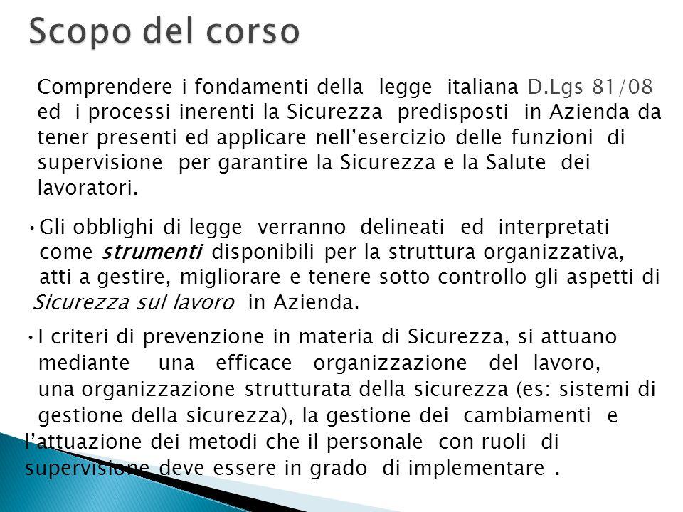 Comprendere i fondamenti della legge italiana D.Lgs 81/08 ed i processi inerenti la Sicurezza predisposti in Azienda da tener presenti ed applicare nellesercizio delle funzioni di supervisione per garantire la Sicurezza e la Salute dei lavoratori.