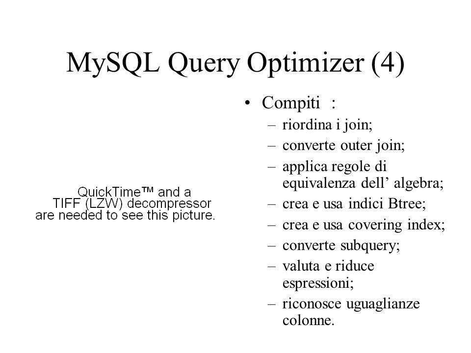 MySQL Query Optimizer (4) Compiti : –riordina i join; –converte outer join; –applica regole di equivalenza dell algebra; –crea e usa indici Btree; –cr