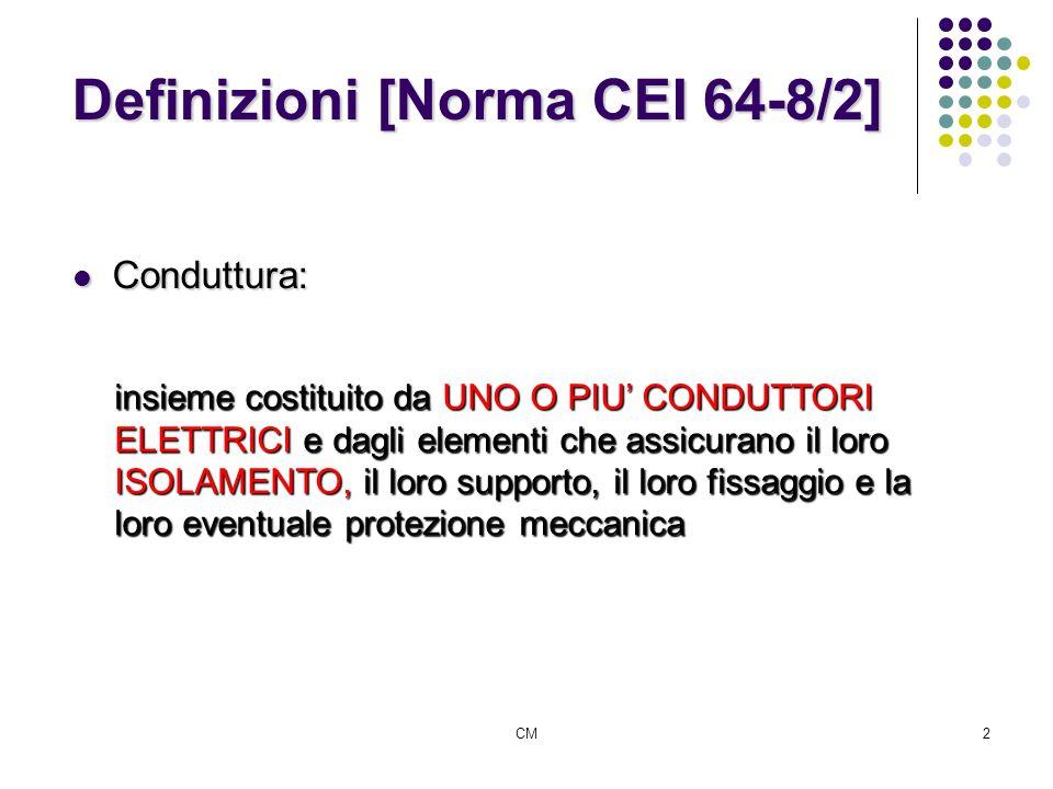 CM2 Definizioni [Norma CEI 64-8/2] Conduttura: Conduttura: insieme costituito da UNO O PIU CONDUTTORI ELETTRICI e dagli elementi che assicurano il lor