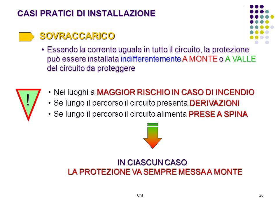 CM26 CASI PRATICI DI INSTALLAZIONE SOVRACCARICO Essendo la corrente uguale in tutto il circuito, la protezione può essere installata indifferentemente