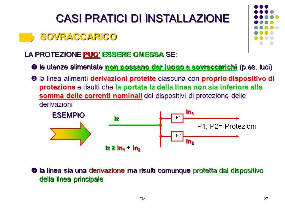 CM27 CASI PRATICI DI INSTALLAZIONE SOVRACCARICO LA PROTEZIONE PUO ESSERE OMESSA SE: le utenze alimentate non possano dar luogo a sovraccarichi (p.es.