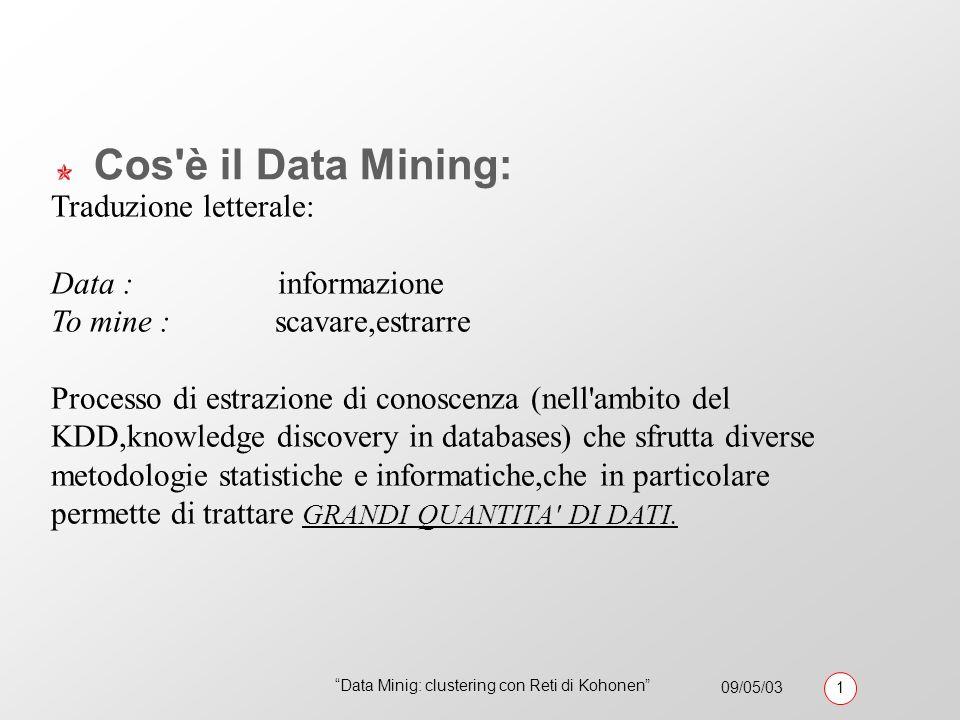 09/05/03 1 Data Minig: clustering con Reti di Kohonen Cos è il Data Mining: Traduzione letterale: Data : informazione To mine : scavare,estrarre Processo di estrazione di conoscenza (nell ambito del KDD,knowledge discovery in databases) che sfrutta diverse metodologie statistiche e informatiche,che in particolare permette di trattare GRANDI QUANTITA DI DATI.