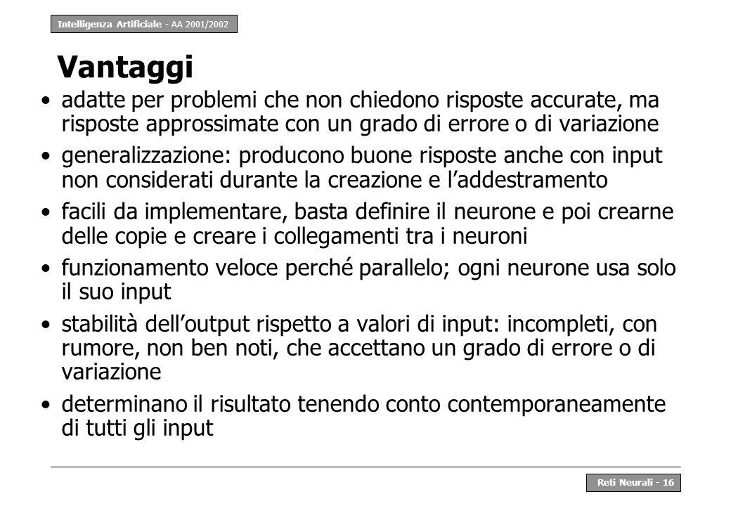 Intelligenza Artificiale - AA 2001/2002 Reti Neurali - 16 Vantaggi adatte per problemi che non chiedono risposte accurate, ma risposte approssimate co