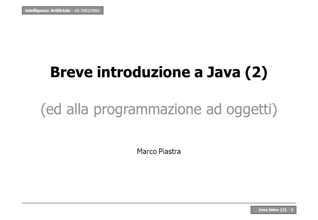 Intelligenza Artificiale - AA 2002/2003 Java Intro (2) - 1 Breve introduzione a Java (2) (ed alla programmazione ad oggetti) Marco Piastra