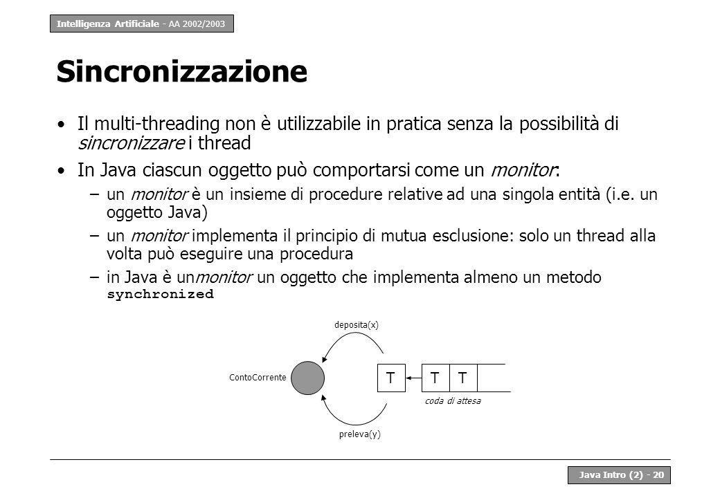 Intelligenza Artificiale - AA 2002/2003 Java Intro (2) - 20 Sincronizzazione Il multi-threading non è utilizzabile in pratica senza la possibilità di