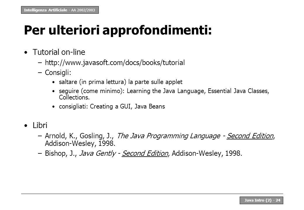 Intelligenza Artificiale - AA 2002/2003 Java Intro (2) - 24 Per ulteriori approfondimenti: Tutorial on-line –http://www.javasoft.com/docs/books/tutori