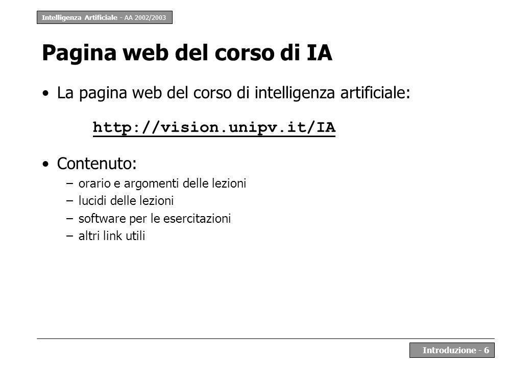 Intelligenza Artificiale - AA 2002/2003 Introduzione - 6 Pagina web del corso di IA La pagina web del corso di intelligenza artificiale: http://vision